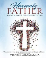 Heavenly Father, what about Denominations: The answer I was given after seven years serving in full time Christian ministry. - Book Cover