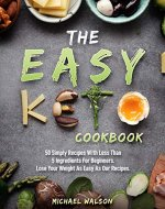 The Easy Keto Cookbook: 50 Simply Recipes With Less Than 5 Ingredients For Beginners. Lose Your Weight As Easy As Our Recipes - Book Cover