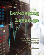Leveraging Leverage: How to Move the World and Amplify Gains through the Power of Leverage - Book Cover