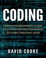 Coding: Complete Beginners Guide To Computer Programming (Coding For Kids, Coding With Python, Coding Interview, Coding For Beginners, Coding Languages For Absolute Beginners, Java) - Book Cover