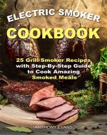 Electric Smoker Cookbook: 25 Grill Smoker Recipes with Step-By-Step Guide to Cook Amazing Smoked Meals - Book Cover