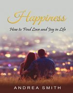 Happiness: How to Find Love and Joy in Life (Happiness, Love, Joy, Positive, Life, Self-Esteem, Self-Help, Mindfulness, Disappointment, Comparison, Unmet) - Book Cover