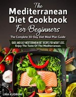 The Mediterranean Diet Cookbook For Beginners: The Complete 30-Day Diet Meal Plan Guide. Quick and Easy Mediterranean Diet Recipes for Weight Loss. Enjoy The Taste Of The Mediterranean - Book Cover