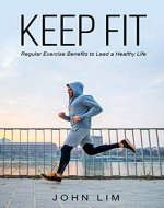 Keep Fit: Regular Exercise Benefits to Lead a Healthy Life (Fitness, Personal Transformation, Building Muscle, Workouts, lose fat, keep fit, energize your body, feeling healthy) - Book Cover