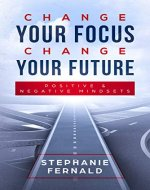Change Your Focus Change Your Future: Positive and Negative Mindsets - Book Cover