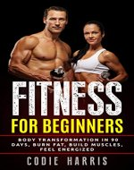 Fitness for Beginners: Body transformation in 90 days, Burn Fat, Build Muscles, Feel Energized (No Gym Required, Bodyweight Workout, Home Workouts, Pre and Post Workout Diet) - Book Cover