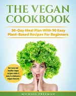 The Vegan Cookbook: 30-Day Meal Plan With 90 Easy Plant-Based Recipes For Beginners. Our easy and healthy vegan recipes make it easy to embrace a vegan lifestyle - Book Cover