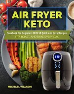 Air Fryer Keto Cookbook For Beginners With 50 Quick And Easy Recipes. Fry, Roast, And Bake Every Day - Book Cover