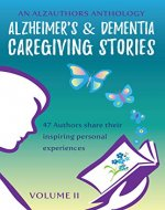 Alzheimer's and Dementia Caregiving Stories: 47 Authors Share their Inspiring Personal Experiences (An AlzAuthors Anthology Book 2) - Book Cover