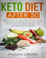 Keto Diet After 50: The Complete Guide to Ketogenic Diet for People Over 50 with 21-Day Keto Meal Plan for Rapid Weight Loss and Simple Keto Recipes - Book Cover