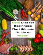 "Keto Diet: The Ultimate Guide to ""Keto"",Keto Diet Types,Start the Keto Diet Plan,Main Benefits of the Keto Diet,Ketogenic Diet For Weight Loss,Boost Brain ... Clarity,Ke for Beginners - Book Cover"