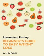 Intermittent Fasting: Beginner's Guide To Easy Weightloss (Lose weight, Burn fat, weightloss, intuitive eating, healthy eating, healthy diet) - Book Cover