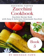 Zucchini Cookbook: Zucchini Recipe Book with Easy & Delicious Homemade Zucchini Recipes (Zucchini Tastes 5) - Book Cover