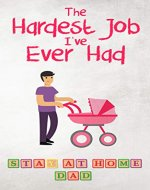 The Hardest Job I've Ever Had - Stay-at-Home Dad: Raising Schoolkids - A Memoir of Stressful Parenting and its Effect on Relationships and Sense of Identity - Book Cover