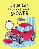 Little Car Doesn't Want to Take a Shower (Little Car Learns Good Manners Book 1) - Book Cover