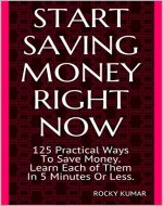 START SAVING MONEY RIGHT NOW: 125 Practical Ways To Save Money. Learn Each of Them In 5 Minutes Or Less and Have a Secure Financial Future. - Book Cover