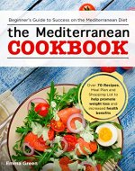 The Mediterranean Cookbook: Beginner's Guide to Success on the Mediterranean Diet with Over 70 Recipes, Meal Plan and Shopping List to help promote weight loss and increased health benefits - Book Cover