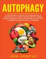 Autophagy: An Introduction To The Simple Guide of Transforming Your Health, Lose Body Fat, Build Muscle and Begin the Process of Anti-Aging Through The Power of Autophagy and Intermittent Fasting - Book Cover