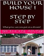 BUILD YOUR HOUSE !  STEP BY STEP. A HOUSE BUILDING PICTURE GUIDE: What price can you put on a dream? - Book Cover