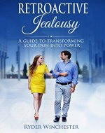 Retroactive Jealousy: A Guide To Transforming Your Pain Into Power (Getting Over Partners Past, Getting Rid Of Jealousy And Overcoming Boyfriend/Girlfriend's Past Relationships) - Book Cover