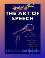The Art of Speech: How to Speak Beautifully – Using Your Words to Intrigue Listeners - Book Cover