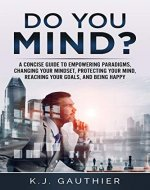 Do You Mind? A concise guide to empowering paradigms, changing your mindset, protecting your mind, reaching your goals, and being happy (Mindset, change your mind, Self-help, Empowerment) - Book Cover