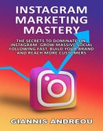 Instagram Marketing Mastery: Instagram For Business, Grow Massive Following Fast, Build Your Brand Instagram Secrets: The Secrets To Dominate On Instagram. Reach More Customers, Be an influencer - Book Cover