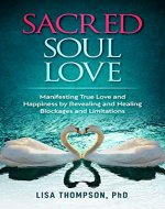 Sacred Soul Love: Manifesting True Love and Happiness by Revealing and Healing Blockages and Limitations - Book Cover