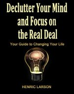 Declutter Your Mind and Focus on the Real Deal: Your Guide to Changing Your Life - Book Cover