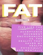 FAT: Five lies the Fat Acceptance Movement Encourages VS. The reality that saved my health physically and mentally (KETO, DIET,PALEO, VEGETARIAN, HEALTH, ... SELF HELP, EATING DISORDERS, ADDICTION) - Book Cover