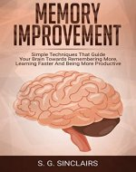 Memory Improvement: Simple Techniques That Guide Your Brain Towards Remembering More, Learning Faster And Being More Productive (Personal Development Book 1) - Book Cover