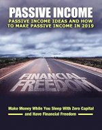 Passive Income: Ideas You Can Get Started On Today To Make Passive Income: Make Money While You Sleep With Zero Capital and Have Financial Freedom (Passive ... Income 2019, Make Money Online Book 1) - Book Cover