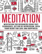Meditation: For Beginners Using Sufi Technics, Get Rid Of Depression, Open Your Heart For Love And Happiness (mindfulness, Yoga, Sufi, Depression, self-mastery, ... For Beginners, Sufi Technics,) - Book Cover