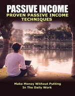 Passive Income: Proven Passive Income Techniques: Make Money Without Putting In The Daily Work (Passive Income, Passive Income Ideas, Passive Income Freedom, ... Income 2019, Make Money Online Book 1) - Book Cover
