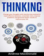 THINKING: Change Your Thoughts with Step by Step Method to Make Effective Decisions, Remember More, Improve Problems and Generate Better Results (Positive ... Negative Energy, Think Clearly, Think Big) - Book Cover