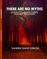 There are no myths: Sasquatch, Aliens, Fairies, Gnomes & Dogmen (Mythless Book 1) - Book Cover
