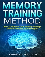 Memory Training Method: How To Improve Your Memory Through Different Method And Strategies (Memory Improvement, Learning Strategies, Photographic Memory, Remember More) - Book Cover