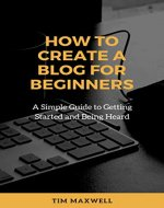 How To Create A Blog For Beginners: A Simple Guide To Getting Started And Being Heard - Book Cover