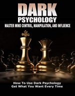 Dark Psychology: Master Mind Control, Manipulation, and Influence: How To Use Dark Psychology Get What You Want Every Time (Dark Psychology, Manipulation, ... Dark Psychology Mastery, NLP Book 1) - Book Cover