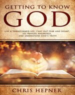 Getting To Know God: Live A Transformed Life, Cast Out Fear And Doubt, See Prayers Answers, And Understand God's Truth - Book Cover