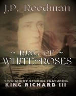 Ring Of White Roses: Two Short Stories Featuring King Richard III - Book Cover