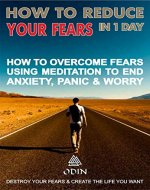 How To Reduce Your Fears In 1 Day: How To Overcome Fears Using Meditation To Stop Anxiety, Panic And Worry (Destroy Your Fears And Create The Life You Want, Free Bonuses) - Book Cover