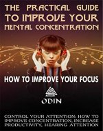 The Practical Guide To Improve Your Mental Concentration: How To Improve Your Focus, Hearing Attention, Control Your Attention (How To Improve Concentration, Increase Productivity, Hearing Attention) - Book Cover