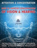 Attention And Concentration: How To Improve Concentration Of Vision And Hearing, The Practical Guide For Improving Your Mental Concentration - Hearing Attention, Vision Attention (Free Bonuses) - Book Cover