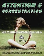Attention And Concentration: How To Improve Vision Concentration (The Practical Guide To Improve Your Mental Concentration, Vision Attention, To Increase Productivity, Free Bonuses) - Book Cover