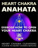 Heart Chakra Anahata: Exercise How To Open Your Heart Chakra, Heart Chakra Cleansing (A Guide To Heart Chakra Healing, Free Bonuses) - Book Cover