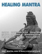 Healing Mantra - Creating The Channel With Gods: Maha Mrityunjaya Mantra, Shiva Mantra - Mantra For Happiness, Peace, Prosperity (Daily Mantra, How To Build A Bond With God, Free Bonuses) - Book Cover