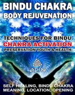 Bindu Chakra - Body Rejuvenation: Techniques For Bindu Chakra Activation, Preservation Youth And Health (Self Healing, Bindu Сhakra Meaning, Location, Opening, Free Bonuses) - Book Cover