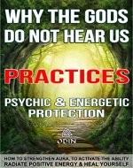 Why The Gods Do Not Hear Us - Practices: Psychic Protection Guide, Energetic Protection Book, How To Strengthen Aura, To Activate The Ability, Radiate Positive Energy And Heal Yourself (Free Bonuses) - Book Cover