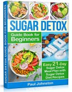 Sugar Detox Guide Book for Beginners: The Complete Guide & Cookbook to Destroy Sugar Cravings, Burn Fat and Lose Weight Fast: Easy 21-Day Sugar Detox Meal Plan with Sugar Detox Diet Recipes - Book Cover